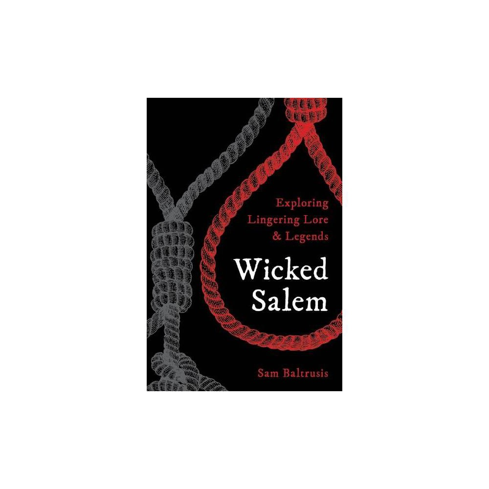 Wicked Salem : Exploring Lingering Lore and Legends - by Sam Baltrusis (Paperback)