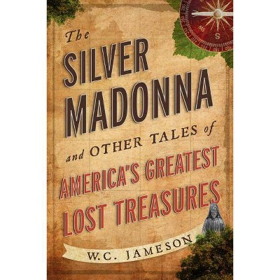 The Silver Madonna and Other Tales of America's Greatest Lost Treasures - by  W C Jameson (Paperback)