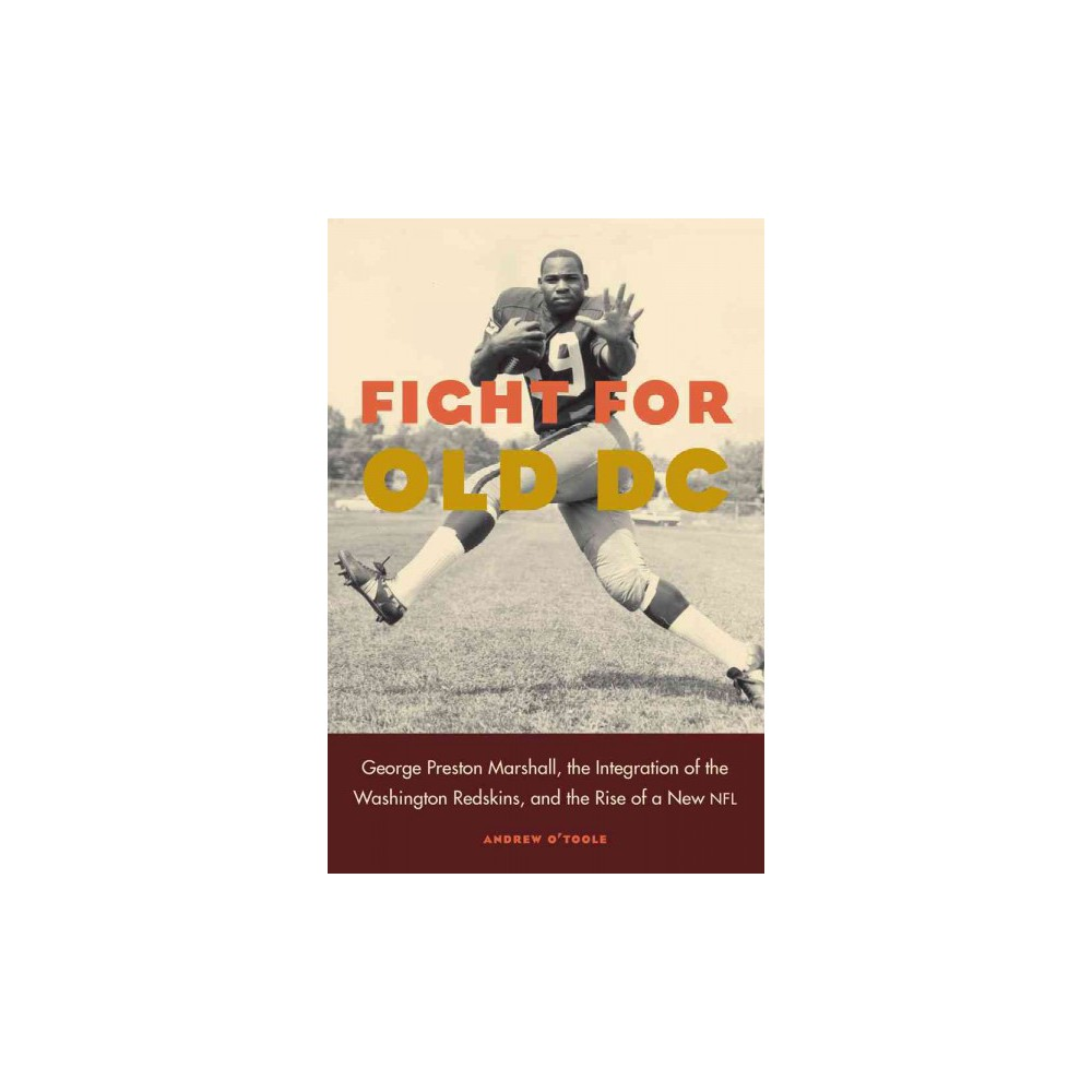 Fight for Old DC : George Preston Marshall, the Integration of the Washington Redskins, and the Rise of