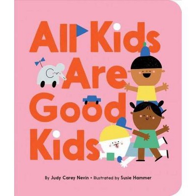 All Kids Are Good Kids - by  Judy Carey Nevin (Board_book)