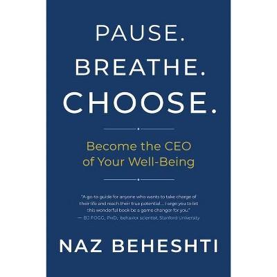 Pause. Breathe. Choose. - by  Naz Beheshti (Hardcover)