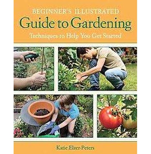 Beginner's Illustrated Guide to Gardening : Techniques to Help You Get Started (Paperback) (Katie - image 1 of 1
