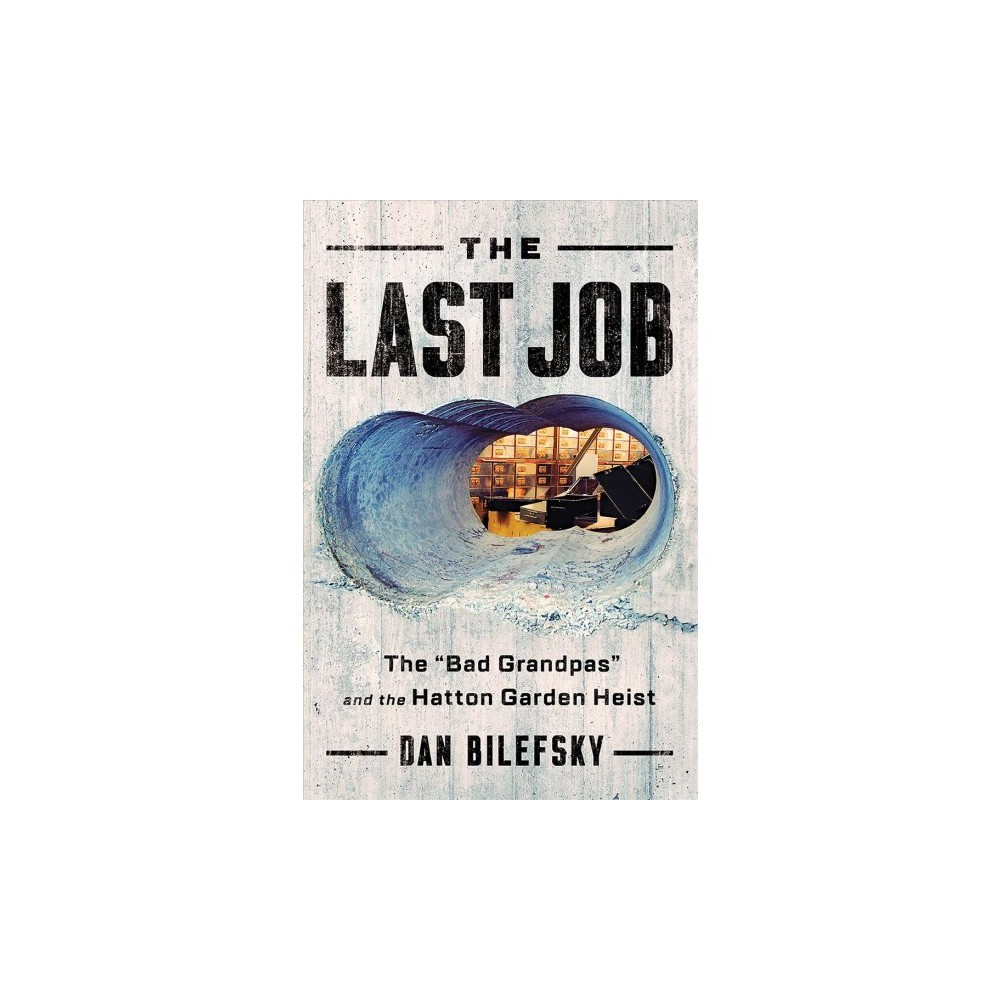 Last Job : The Bad Grandpas and the Hatton Garden Heist - by Dan Bilefsky (Hardcover)