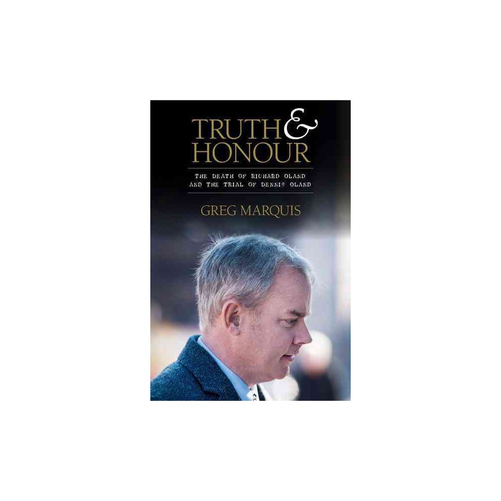Truth and Honour : The Death of Richard Oland and the Trial of Dennis Oland - (Hardcover)