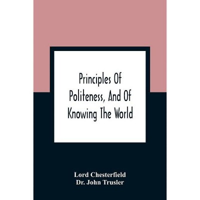 Principles Of Politeness, And Of Knowing The World; Containing Every Instruction Necessary To Complete The Gentleman And Man Of Fashion, To Teach Him