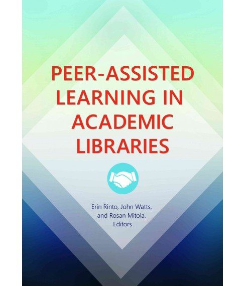Peer-Assisted Learning in Academic Libraries (Paperback) (Erin Rinto & John Watts & Rosan Mitola) - image 1 of 1