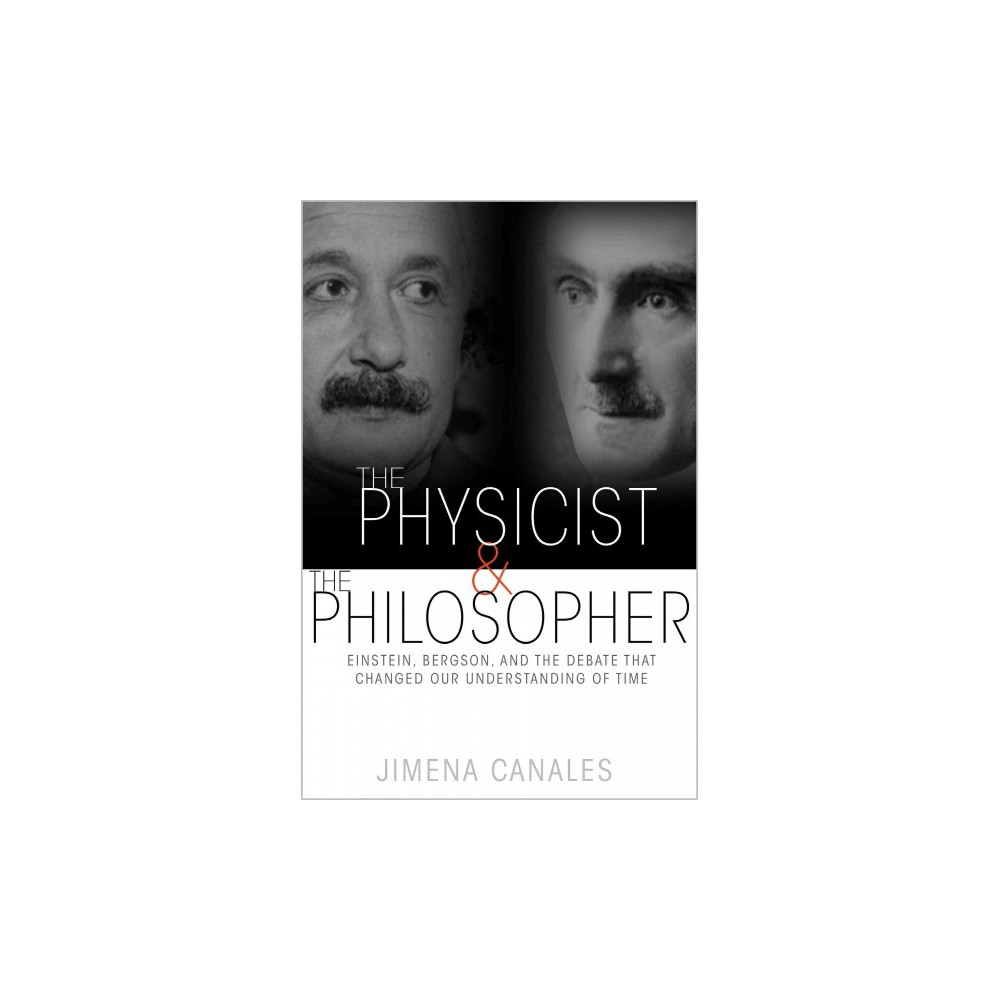 Physicist & the Philosopher : Einstein, Bergson, and the Debate That Changed Our Understanding of Time