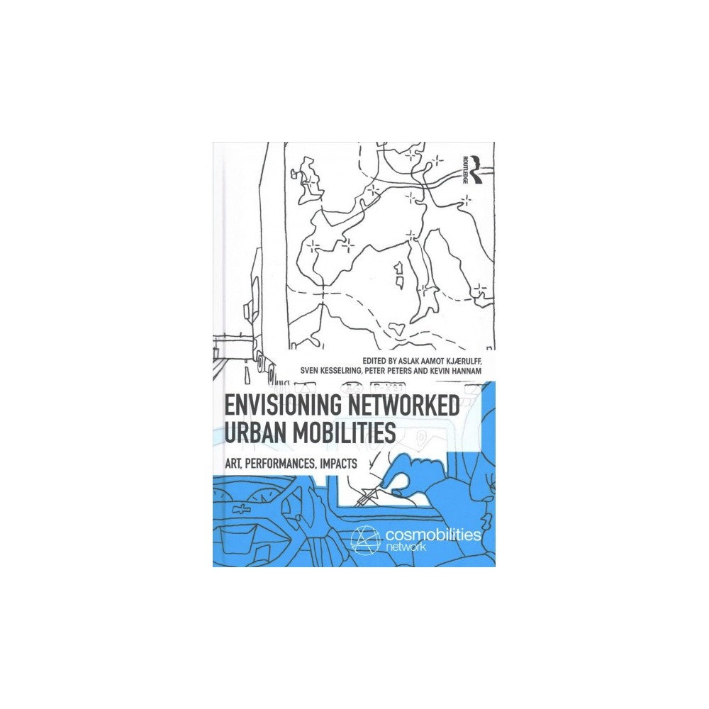 Envisioning Networked Urban Mobilities : Art, Performances, Impacts - (Hardcover)