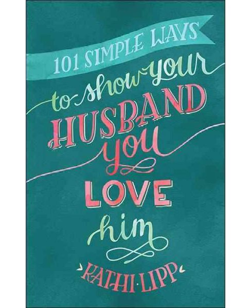 101 Simple Ways to Show Your Husband You Love Him (Paperback) (Kathi Lipp) - image 1 of 1