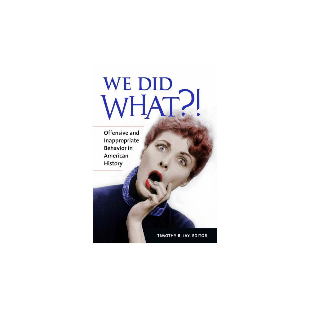 We Did What?! : Offensive and Inappropriate Behavior in American History - by Timothy Jay (Hardcover)