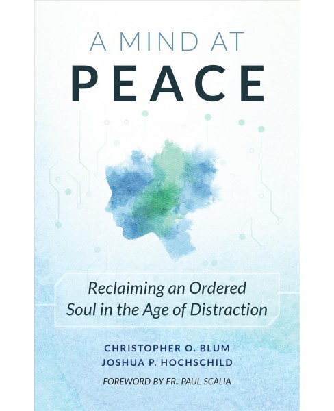 Mind at Peace : Reclaiming an Ordered Soul in the Age of Distraction (Paperback) (Joshua Hochschild & - image 1 of 1