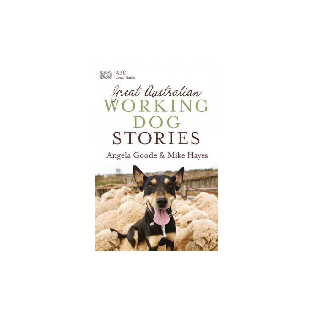 Great Australian Working Dog Stories - by Angela Goode & Mike Hayes (Paperback)