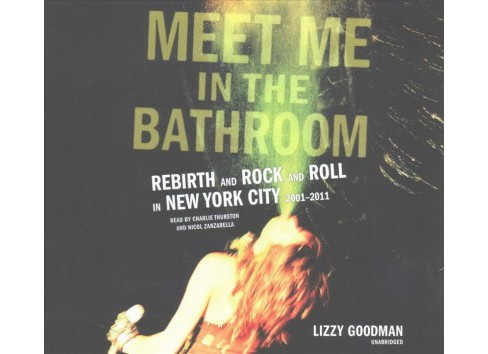 Meet Me in the Bathroom : Rebirth and Rock and Roll in New York City 2001-2011; Library Edition - image 1 of 1