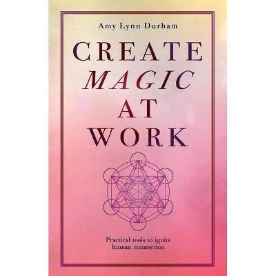 Create Magic at Work - by  Amy Lynn Durham (Paperback)