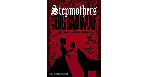 Stepmothers and the Big Bad Wolf : Fairy Tale Villains Reimagined (Paperback) - image 1 of 1