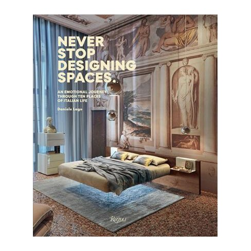 Never Stop Designing Spaces An Emotional Journey Through Ten Places Of Italian Life Hardcover