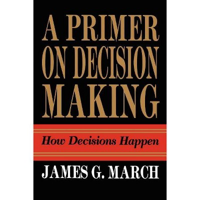 Primer on Decision Making - by  James G March (Paperback)