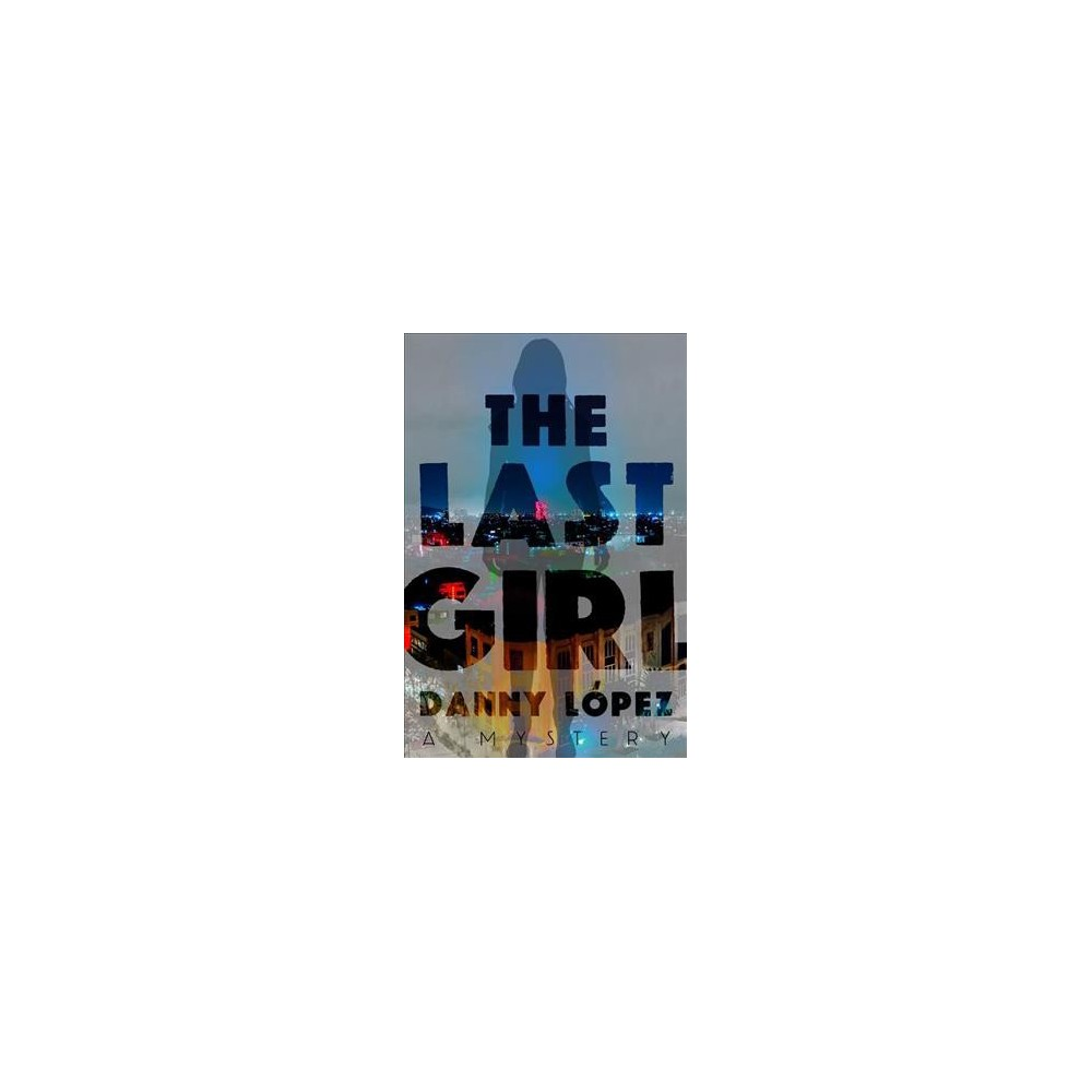 Last Girl - by Danny Lopez (Hardcover)