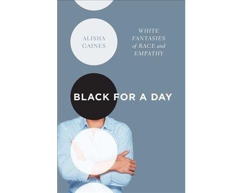 Black for a Day : White Fantasies of Race and Empathy (Paperback) (Alisha Gaines) - image 1 of 1