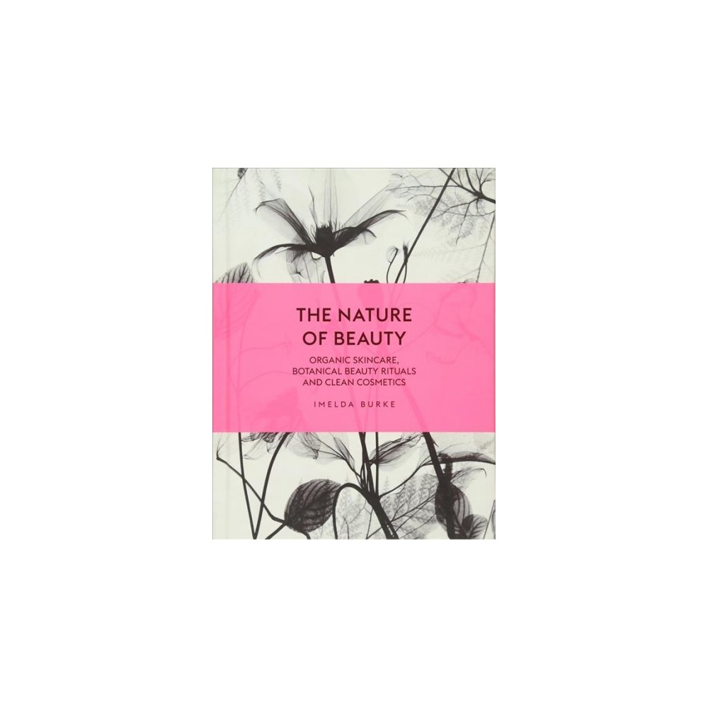 Nature of Beauty : Organic Skincare, Botanical Beauty Rituals and Clean Cosmetics - (Hardcover)