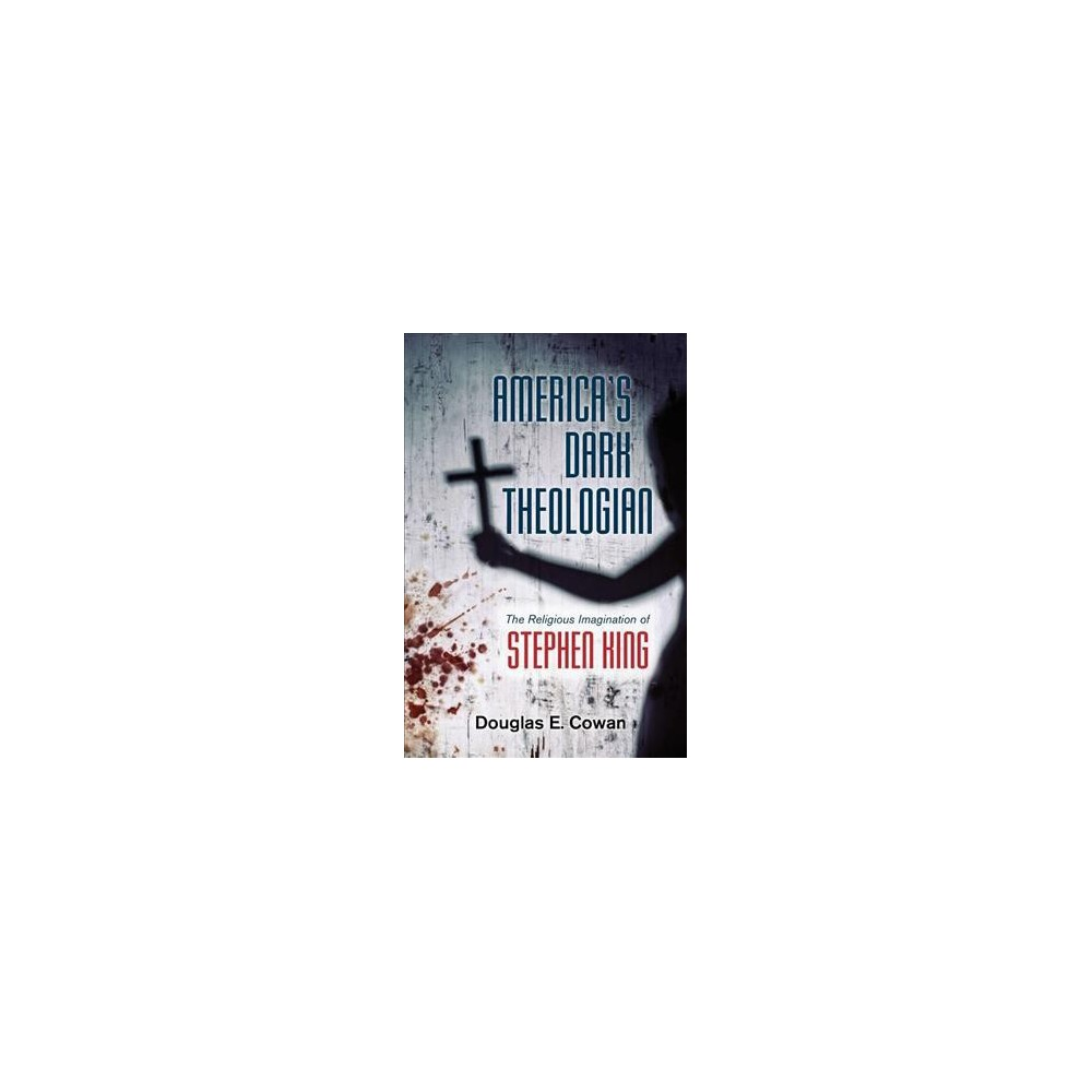 America's Dark Theologian : The Religious Imagination of Stephen King - by Douglas E. Cowan (Hardcover)