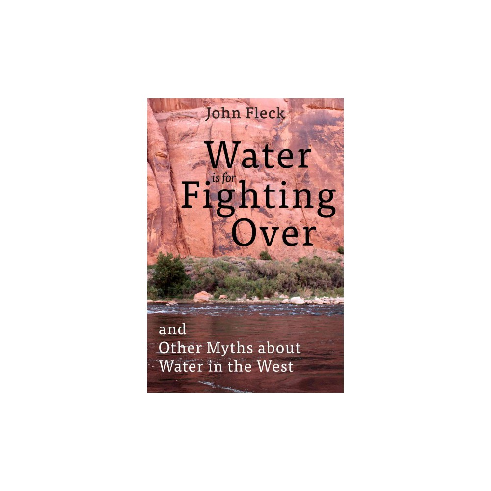 Water Is for Fighting over : And Other Myths About Water in the West (Hardcover) (John Fleck)