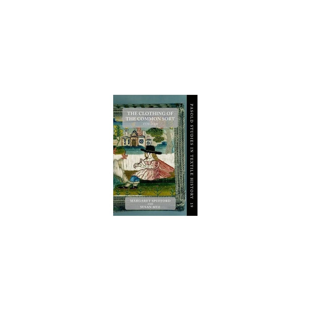 Clothing of the Common Sort, 1570-1700 - by Margaret Spufford & Susan Mee (Hardcover)