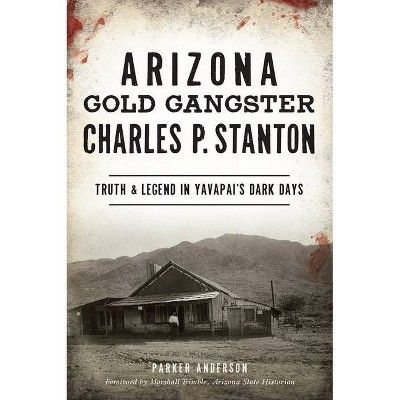 Arizona Gold Gangster Charles P. Stanton - by  Parker Anderson (Paperback)
