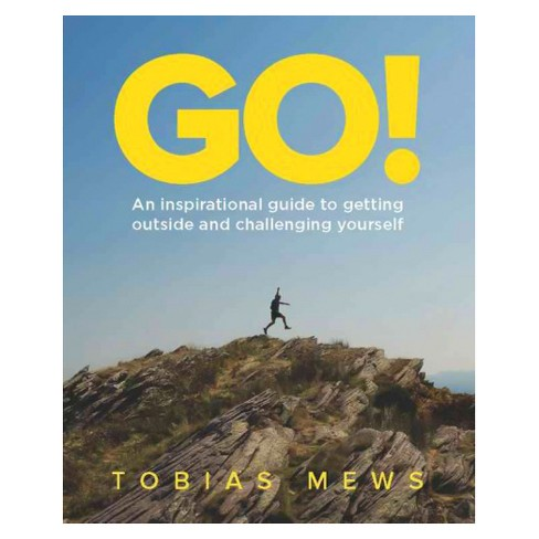 Go! : An Inspirational Guide to Getting Outside and Challenging Yourself (Paperback) (Tobias Mews) - image 1 of 1