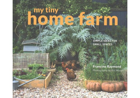 My tiny home farm : Simple Ideas for Small Spaces (Hardcover) (Francine Raymond) - image 1 of 1