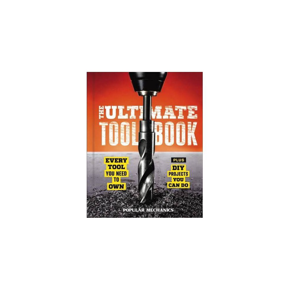 Popular Mechanics the Ultimate Tool Book : Every Tool You Need to Own - (Hardcover)