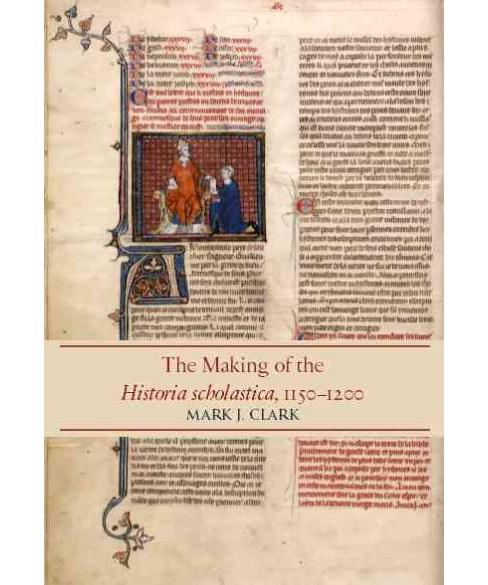 Making of the Historia Scholastica, 1150-1200 (Hardcover) (Mark J. Clark) - image 1 of 1