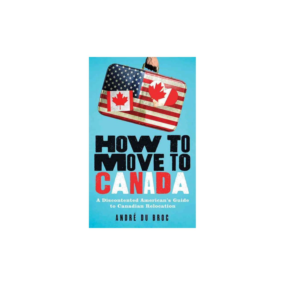 How to Move to Canada : A Discontented American's Guide to Canadian Relocation (Paperback) (Andre Du
