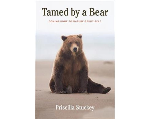 Tamed by a Bear : Coming Home to Nature-Spirit-Self -  by Priscilla Stuckey (Hardcover) - image 1 of 1