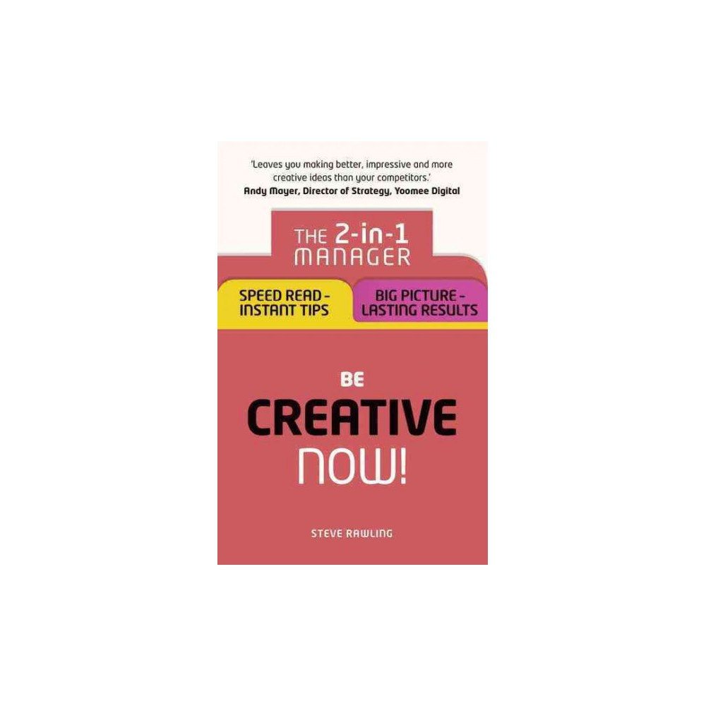 Be Creative - Now! the 2-in-1 Manager : Speed Read - Instant Tips / Big Picture - Lasting Results