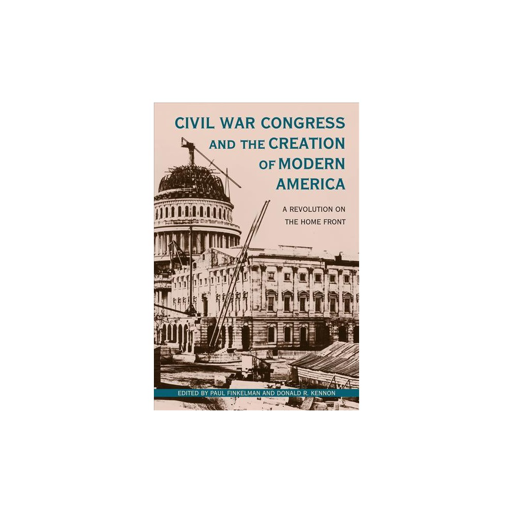 Civil War Congress and the Creation of Modern America : A Revolution on the Home Front - (Hardcover)