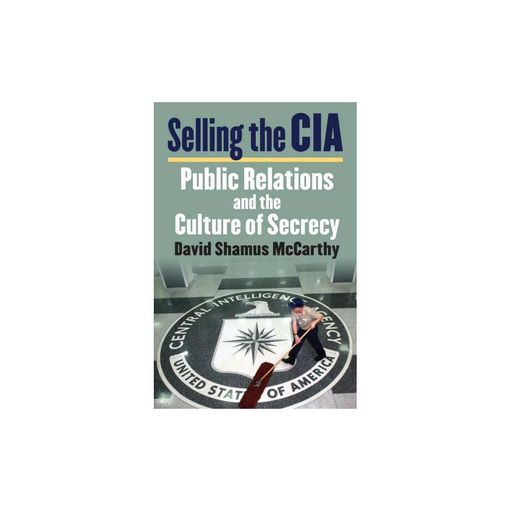 Selling the Cia : Public Relations and the Culture of Secrecy - by David Shamus Mccarthy (Hardcover)