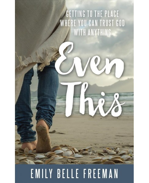 Even This : Getting to the Place Where You Can Trust God With Anything (Paperback) (Emily Belle Freeman) - image 1 of 1