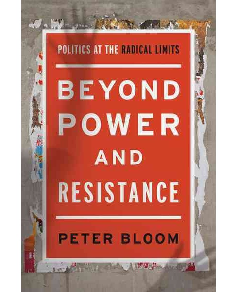 Beyond Power and Resistance : Politics at the Radical Limits (Paperback) (Peter Bloom) - image 1 of 1