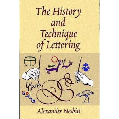 The History and Technique of Lettering - (Lettering, Calligraphy, Typography) by  Alexander Nesbitt (Paperback)