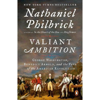 Valiant Ambition : George Washington, Benedict Arnold, and the Fate of the American Revolution - by Nathaniel Philbrick (Paperback)