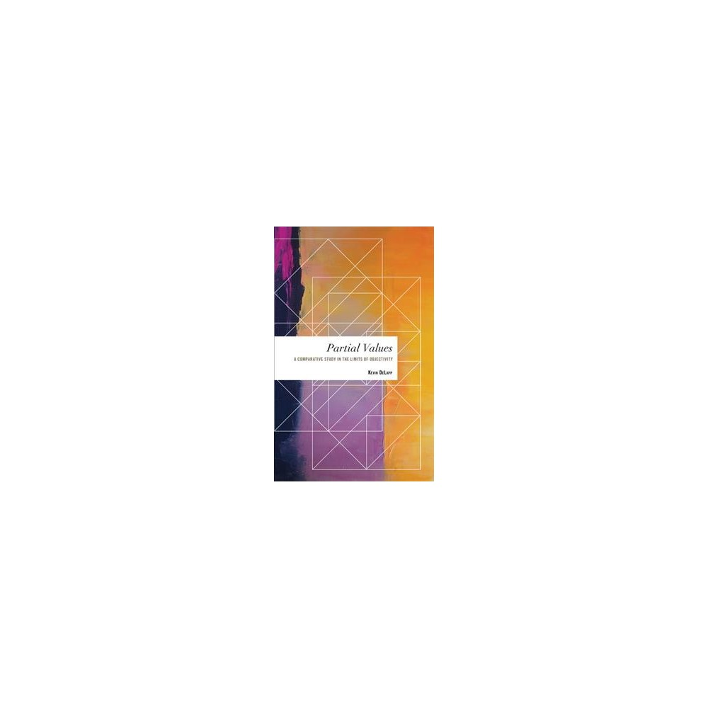 Partial Values : A Comparative Study in the Limits of Objectivity - by Kevin Delapp (Hardcover)