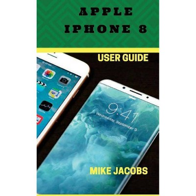Apple iPhone 8 User Guide - by Mike Jacobs (Paperback)