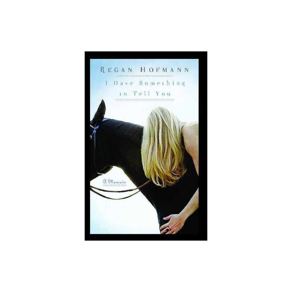 I Have Something To Tell You By Regan Hofmann Paperback