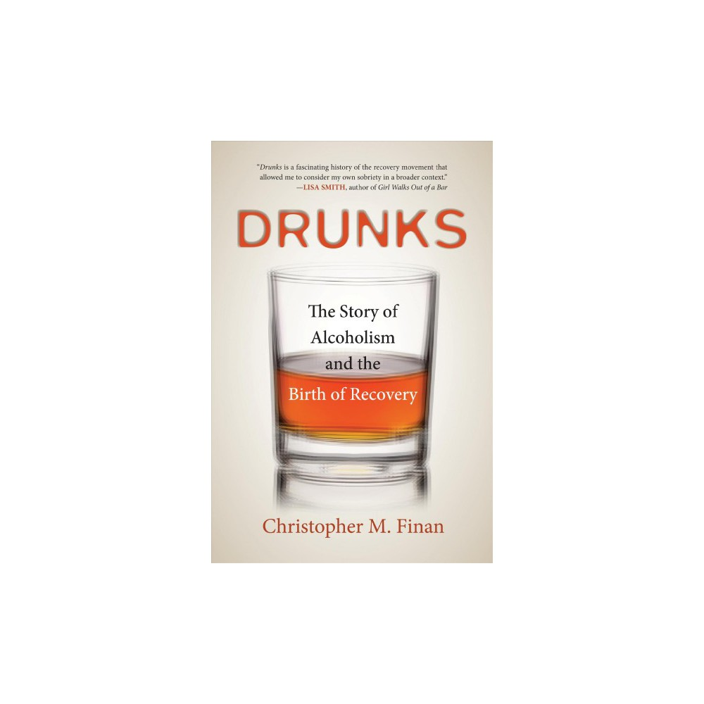 Drunks : The Story of Alcoholism and the Birth of Recovery - Reprint by Christopher M. Finan (Paperback)