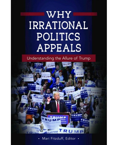 Why Irrational Politics Appeals : Understanding the Allure of Trump (Hardcover) - image 1 of 1