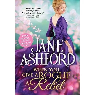 When You Give a Rogue a Rebel - by  Jane Ashford (Paperback)