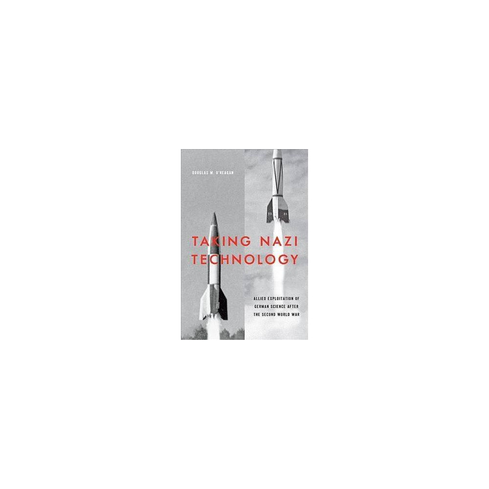 Taking Nazi Technology : Allied Exploitation of German Science After the Second World War - (Hardcover)