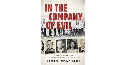 In the Company of Evil : Thirty Years of California Crime, 1950-1980 (Hardcover) (Michael Thomas Barry) - image 1 of 1