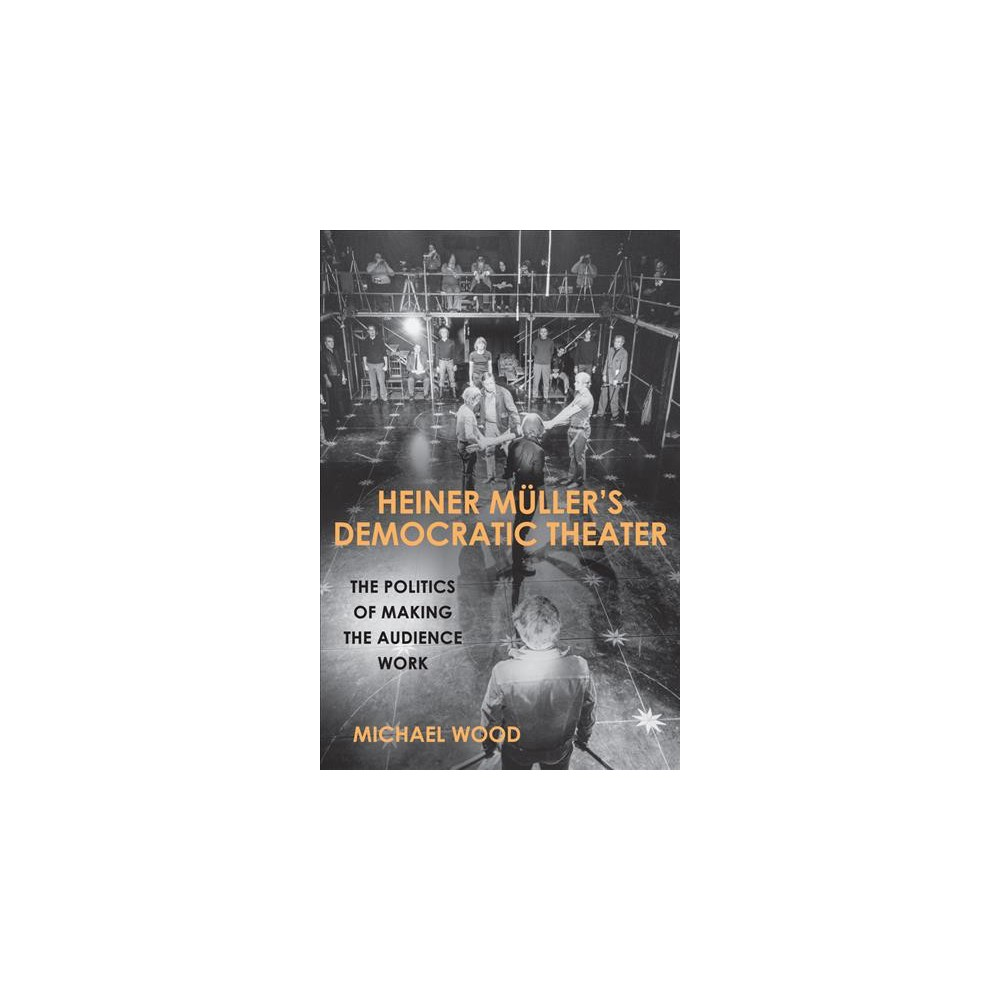 Heiner Müller's Democratic Theater : The Politics of Making the Audience Work (Hardcover) (Michael